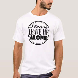Please Leave Me Alone T-Shirt