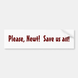 Please, Newt!  Save us all! - bumper sticker