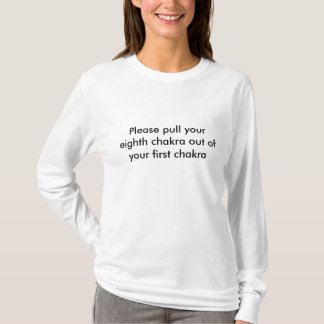 Please pull your eighth chakra out of your firs... T-Shirt