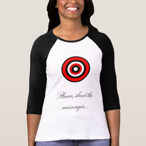 Please, shoot the messenger... shirt