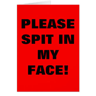 PLEASE SPIT IN MY FACE! CARD