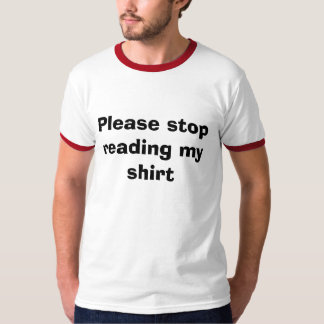 Please stop reading my shirt