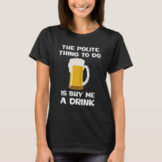 Polite Thing to do is Buy Me A Drink Manners T-Shirt