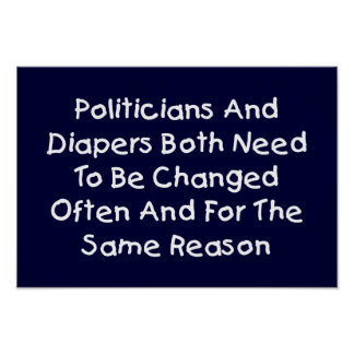 Politicians And Diapers Need To Be Changed Often Poster