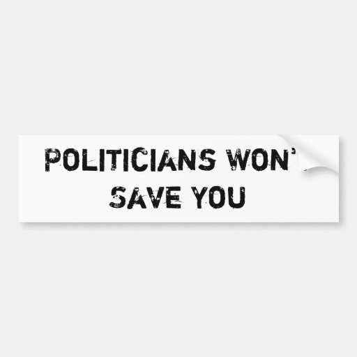 Politicians Won't Save You- Bumber Sticker Bumper Sticker