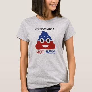 Politics are a Hot Mess - -  T-Shirt