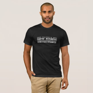 Politics Is Show Business For Ugly People Tee Gift