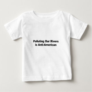 Polluting Our Rivers is Anti-American Baby T-Shirt