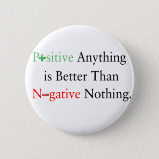 Positive anything is better than negative nothing. 6 cm round badge