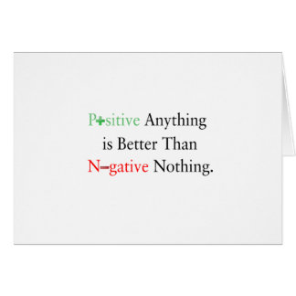 Positive anything is better than negative nothing. card