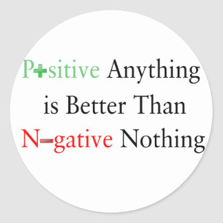 Positive anything is better than negative nothing. classic round sticker