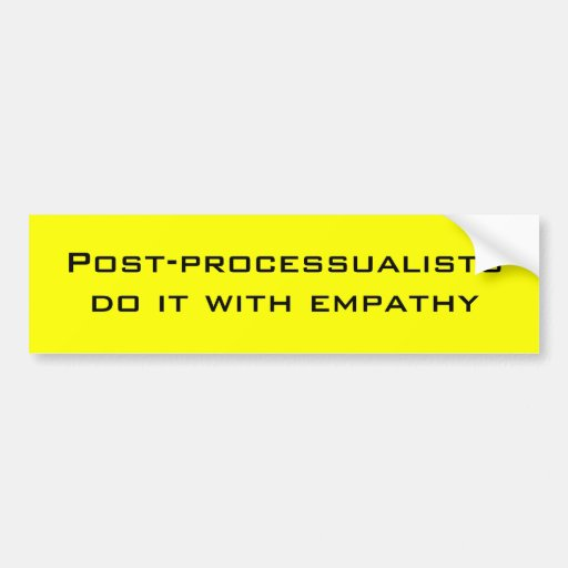 Post-processualists do it with empathy bumper stickers