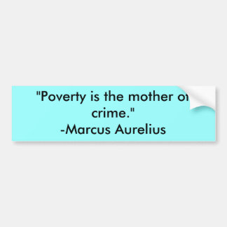"""Poverty is the mother of crime.""-Marcus Aurelius Bumper Sticker"