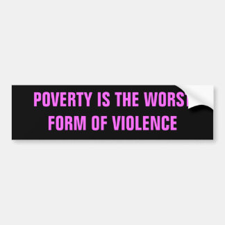 POVERTY IS THE WORST FORM OF VIOLENCE BUMPER STICKER