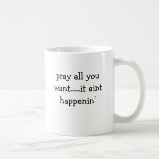 pray all you want.....it aint happenin' coffee mug