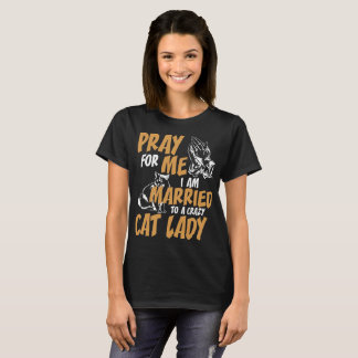 Pray For Me I Am Married To Crazy Cat Lady Tshirt