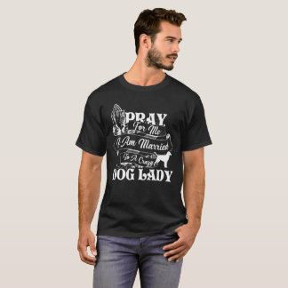 Pray To Me I Am Married To Crazy Dog Lady T-Shirt