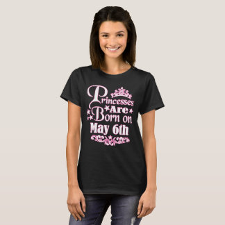 Princesses Are Born On May 6th Funny Birthday T-Shirt