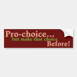 Pro-choice...but make that choice before! bumper sticker