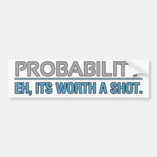 Probability. Eh, its worth a shot. Bumper Sticker