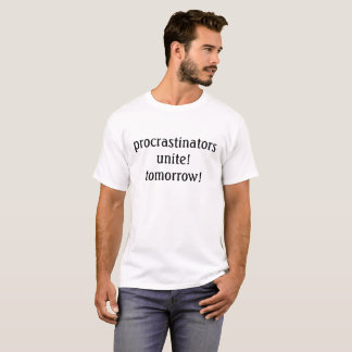 procrastinators unite! tomorrow! t-shirt