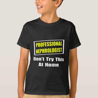 Professional Nephrologist...Don't Try This At Home T-Shirt