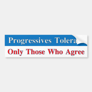 Progressives Tolerate Only Those who Agree Bumper Sticker
