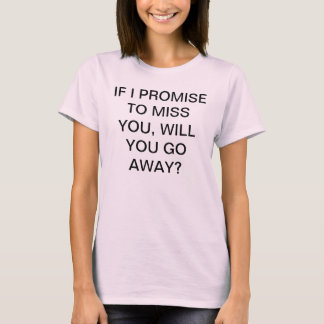 PROMISE TO MISS YOU, WILL YOU GO AWAY? T-Shirt