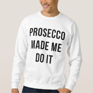 Prosecco made me do it sweatshirt