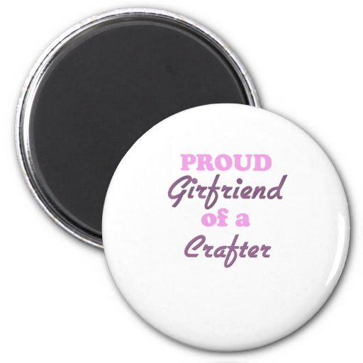 Proud Girlfriend of a Crafter Fridge Magnet