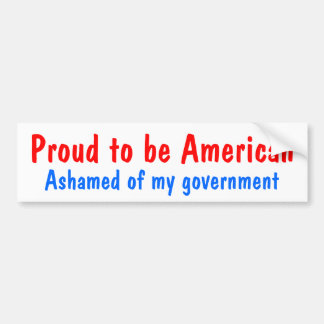 Proud to be American, Ashamed of my government Bumper Sticker