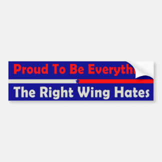 Proud To Be Everything The Right Wing Hates Bumper Sticker