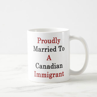 Proudly Married To A Canadian Immigrant Coffee Mug