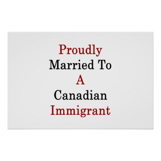 Proudly Married To A Canadian Immigrant Poster