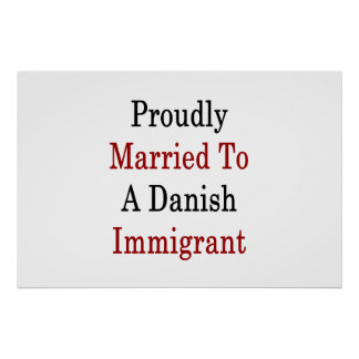 Proudly Married To A Danish Immigrant Poster