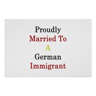 Proudly Married To A German Immigrant Poster