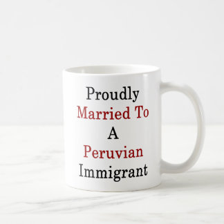 Proudly Married To A Peruvian Immigrant Coffee Mug