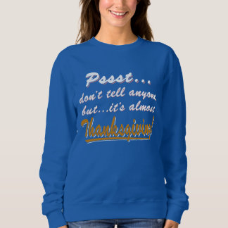 Pssst...almost THANKSGIVING (wht) Sweatshirt