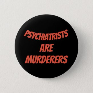 Psychiatrists are murderers 6 cm round badge
