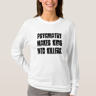 Psychiatry makes kids into killers. T-Shirt