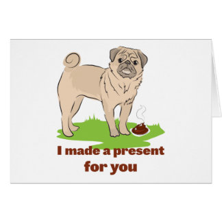 Pug dog with a poo I MADE A PRESENT FOR YOU Greeting Card
