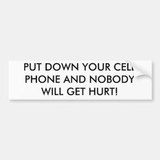 PUT DOWN YOUR CELL PHONE AND NOBODY WILL GET HURT! BUMPER STICKER