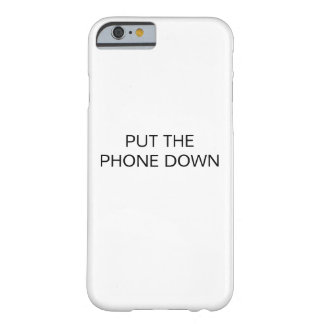 PUT THE PHONE DOWN BARELY THERE iPhone 6 CASE