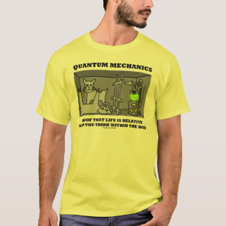 Quantum Mechanics Proof That Life Is Relative T-Shirt