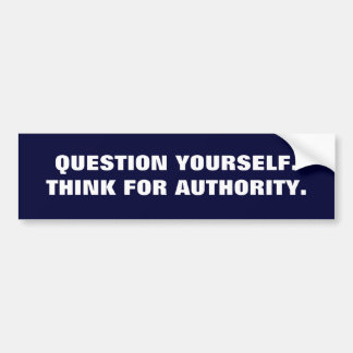 QUESTION YOURSELF.THINK FOR AUTHORITY. BUMPER STICKER