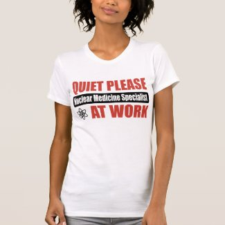 Quiet Please Nuclear Medicine Specialist At Work Tee Shirt