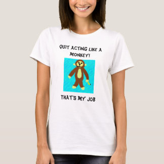 Quit acting like a monkey!, That's my job T-Shirt