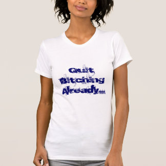 Quit Bitching Already... T-shirt
