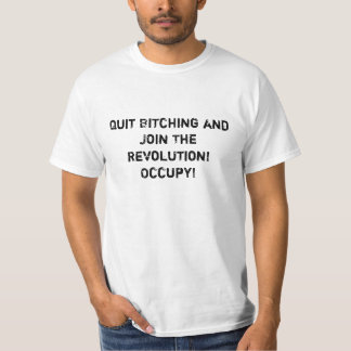 Quit Bitching and Join The Revolution! Occupy! T-shirt