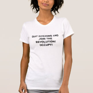 Quit Bitching and Join The Revolution! Occupy! Tshirts
